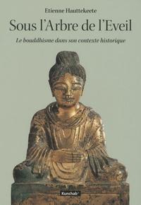 Etienne Hauttekeete - Sous l'Arbre de l'Eveil - Le bouddhisme dans son contexte historique.