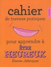 Etienne Jalenques - Cahier de travaux pratiques pour apprendre à être heureux.