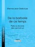 Etienne-Jean Delécluze et  Ligaran - De la barbarie de ce temps - Paris ou le Livre des cent-et-un.