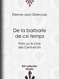 Etienne-Jean Delécluze - De la barbarie de ce temps - Paris ou le Livre des Cent-et-Un.