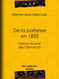 Etienne-Jean Delécluze - De la politesse en 1832 - Paris ou le Livre des Cent-et-Un.