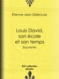 Etienne-Jean Delécluze - Louis David, son école et son temps - Souvenirs.