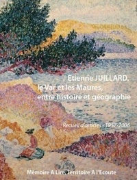 Etienne Juillard - Le Var et les Maures entre histoire et géographie - Recueil d'articles 1957-2006.