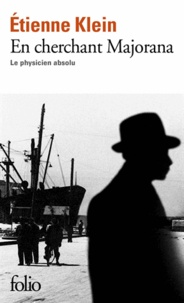 Etienne Klein - En cherchant Majorana - Le physicien absolu.