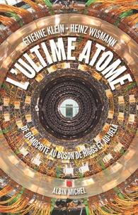 Etienne Klein et Heinz Wismann - L'ultime atome - De Démocrite au Boson de Higgs et au-delà.