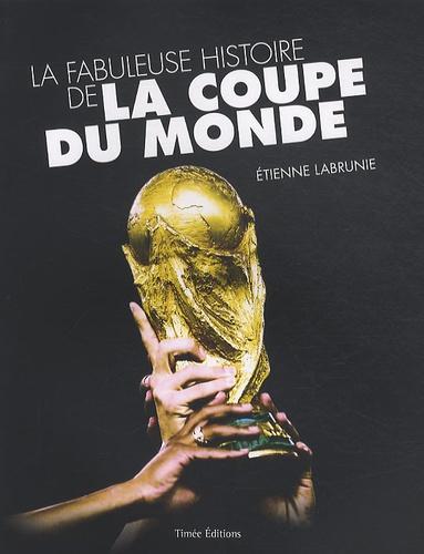 Etienne Labrunie - La fabuleuse histoire de la coupe du monde.