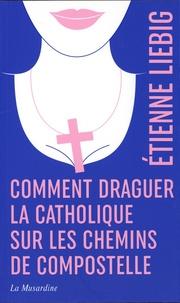 Etienne Liebig - Comment draguer la catholique sur les chemins de Compostelle.