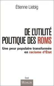 Etienne Liebig - De l'utilité politique des Roms - Une peur populaire transformée en racisme d'Etat.