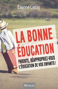 Etienne Liebig - La bonne éducation - Parents, réappropriez-vous l'éducation de vos enfants !.