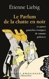 Etienne Liebig - Le parfum de la chatte en noire - Et autres pastiches érotiques de romans policiers.