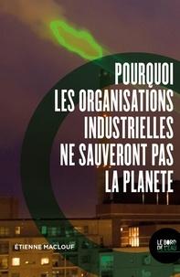 Etienne Maclouf - Pourquoi les organisations industrielles ne sauveront pas la planète - Ou l'anti manuel du développement durable et de la RSE.