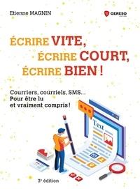 Etienne Magnin - Ecrire vite, écrire court, écrire bien ! - Courriers, courriels, SMS... pour être lu et vraiment compris !.