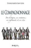 Etienne Martin Saint-Léon - Le compagnonnage - Son histoire, ses coutumes, ses règlements et ses rites.