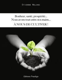 Etienne Méloni - Bonheur, santé, prospérité, nous avons tout entre nos mains... - A nous de cultiver !.
