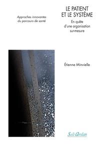 Etienne Minvielle - Le patient et le système - En quête d'une organisation sur mesure. Approches innovantes du parcours de santé.
