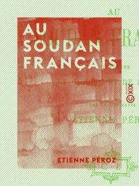 Etienne Péroz - Au Soudan français - Souvenirs de guerre et de mission.