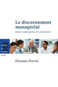 Etienne Perrot - Le discernement managérial - Entre contraintes et conscience.