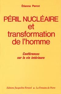 Péril nucléaire et transformation de l'homme- Conférences sur la vie intérieure - Etienne Perrot |