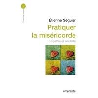 Etienne Séguier - Pratiquer la miséricorde - Empathie et solidarité.
