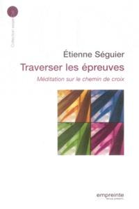Etienne Séguier - Traverser les épreuves - Méditation sur le chemin de croix.