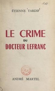 Etienne Tardif - Le crime du docteur Lefranc.
