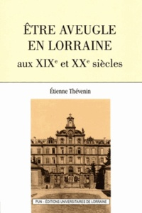 Etienne Thévenin - Etre aveugle en Lorraine aux XIXe et XXe siècles.