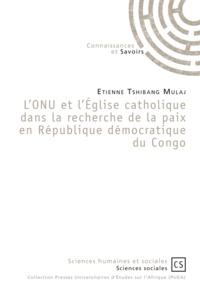 Etienne Tshibang Mulaj - L'ONU et l'Eglise catholique dans la recherche de la paix en République démocratique du Congo.