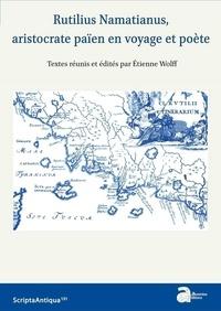 Etienne Wolff - Rutilius Namatianus, aristocrate païen en voyage et poète.