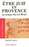 Danièle Iancu - Etre juif en Provence au temps du roi René.
