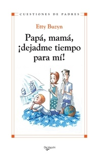 Etty Buzyn - Papá, mamá, ¡dejadme tiempo para mi!.