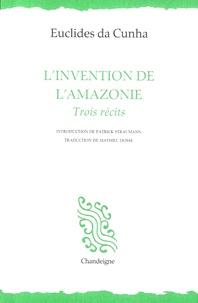 Euclides Da Cunha - L'invention de l'Amazonie - Trois récits.