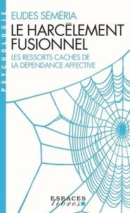 Eudes Séméria - Le Harcèlement fusionnel - Les ressorts cachés de la dépendance affective.