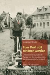 Euer Dorf soll schöner werden - Ländlicher Wandel, staatliche Planung und Demokratisierung in der Bundesrepublik Deutschland.