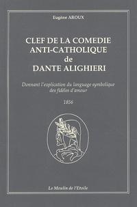 Eugène Aroux - Clef de la comédie anti-catholique de Dante Alighieri - Donnant l'explication du langage symbolique des fidèles d'amour.