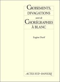 Eugène Durif - Croisements, divagations. suivi de Chorégraphies à blanc.