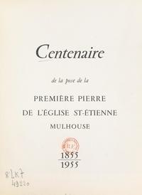 Eugène Eschbach et  Collectif - Centenaire de la pose de la première pierre de l'église St-Étienne, Mulhouse : 1855-1955.