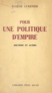 Eugène Guernier - Pour une politique d'empire - Doctrine et action.