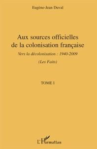 Eugène-Jean Duval - Aux sources officielles de la colonisation française:les faits - Tome 1, Vers la décolonisation : 1940-2009 (Les Faits).