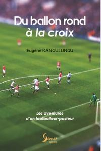 Eugène Kangulungu - Du ballon rond à la croix - Les aventures d'un footballeur-pasteur.