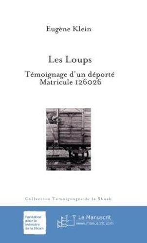 Eugène Klein - Les Loups - Témoignage d'un déporté Matricule 126026.