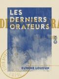 Eugène Loudun - Les Derniers Orateurs - 1848-1852.