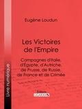 Eugène Loudun et  Ligaran - Les Victoires de l'Empire - Campagnes d'Italie, d'Égypte, d'Autriche, de Prusse, de Russie, de France et de Crimée.
