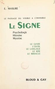 Eugène Masure - Le passage du visible à l'invisible. Le signe - Psychologie, histoire, mystère, le geste, l'outil, le langage, le rite, le miracle.