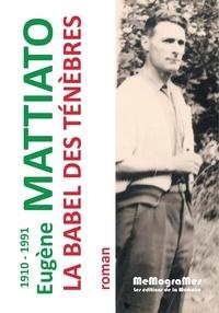 Eugène Mattiato - La Babel des ténèbres - Précédé d'un propos de l'auteur paru en 1953 dans le Peuple : Le Drame de l'industrie charbonnière.