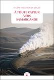 Eugène-Melchior de Vogüé - A toute vapeur vers Samarcande - Suivi de Le chemin de fer transcaspien.