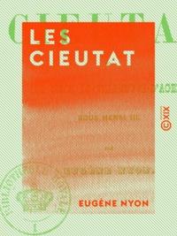 Eugène Nyon - Les Cieutat - Ou le Siège de Villeneuve d'Agen sous Henri III.