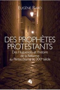 Eugène Rard - Des prophètes protestants - Des Huguenots et l'histoire de la Réforme au Pentecôtisme au XXIe siècle.
