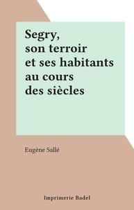 Eugène Sallé - Segry, son terroir et ses habitants au cours des siècles.
