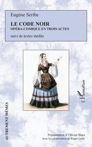 Eugène Scribe - Le code noir - Opéra-comique en trois actes. Suivi de textes inédits.