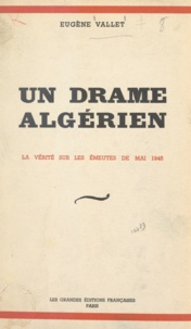 Eugène Vallet - Un drame algérien - La vérité sur les émeutes de mai 1945.